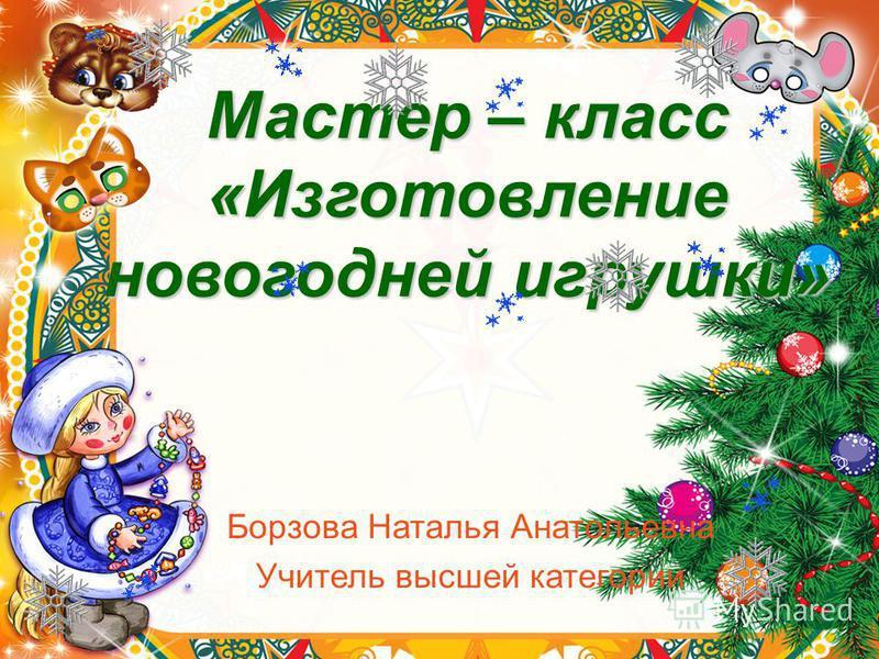 Мастер – класс «Изготовление новогодней игрушки» Борзова Наталья Анатольевна Учитель высшей категории
