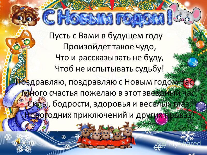 Пусть с Вами в будущем году Произойдет такое чудо, Что и рассказывать не буду, Чтоб не испытывать судьбу! Поздравляю, поздравляю с Новым годом Вас! Много счастья пожелаю в этот звездный час, Силы, бодрости, здоровья и веселых глаз, Новогодних приключ