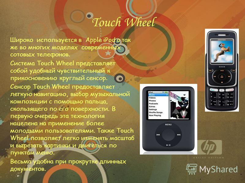 Touch Wheel Широко используется в Apple iPod а так же во многих моделях современных сотовых телефонов. Система Touch Wheel представляет собой удобный чувствительный к прикосновению круглый сенсор. Сенсор Touch Wheel предоставляет легкую навигацию, вы