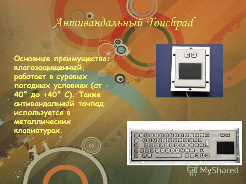 Антивандальный Touchpad Основные преимущества: влагозащищенный, работает в суровых погодных условиях (от - 40° до +40° C). Также антивандальный тачпад используется в металлических клавиатурах.