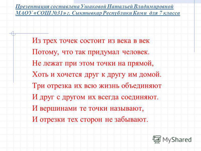 Презентация составлена Ушаковой Натальей Владимировной МАОУ « СОШ 31 » г. Сыктывкар Республики Коми для 7 класса Из трех точек состоит из века в век Потому, что так придумал человек. Не лежат при этом точки на прямой, Хоть и хочется друг к другу им д