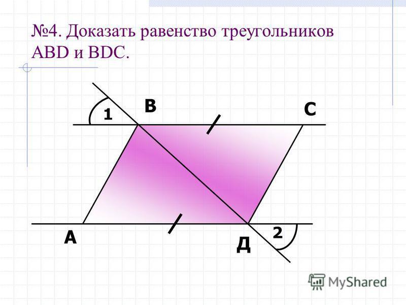 4. Доказать равенство треугольников АBD и ВDС. 1 2 А В С Д