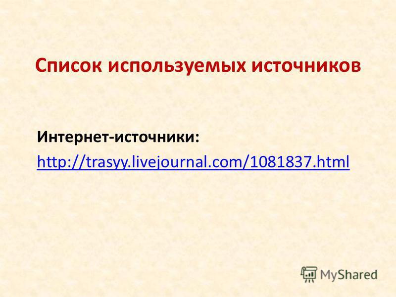 Список используемых источников Интернет-источники: http://trasyy.livejournal.com/1081837.html