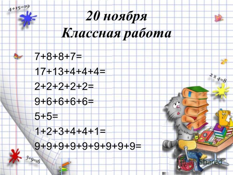 20 ноября Классная работа 7+8+8+7= 17+13+4+4+4= 2+2+2+2+2= 9+6+6+6+6= 5+5= 1+2+3+4+4+1= 9+9+9+9+9+9+9+9+9=