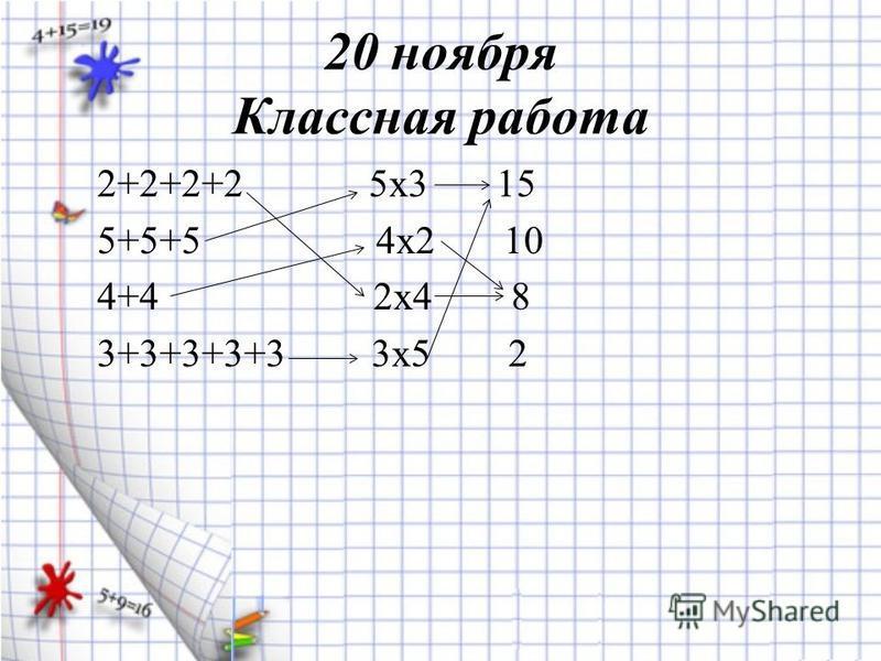 20 ноября Классная работа 2+2+2+2 5 х 3 15 5+5+5 4 х 2 10 4+4 2 х 4 8 3+3+3+3+3 3 х 5 2