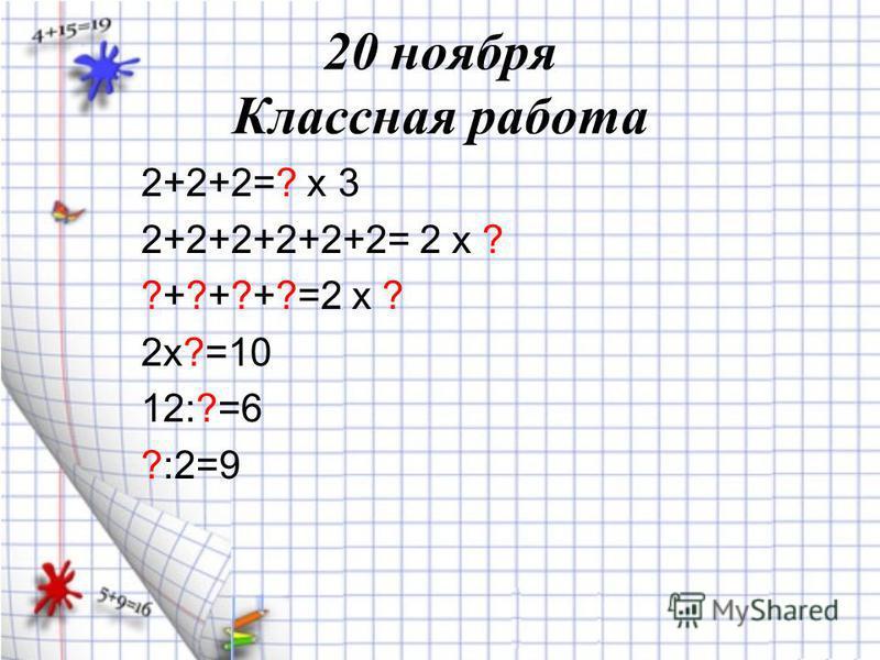 20 ноября Классная работа 2+2+2=? х 3 2+2+2+2+2+2= 2 х ? ?+?+?+?=2 х ? 2 х?=10 12:?=6 ?:2=9