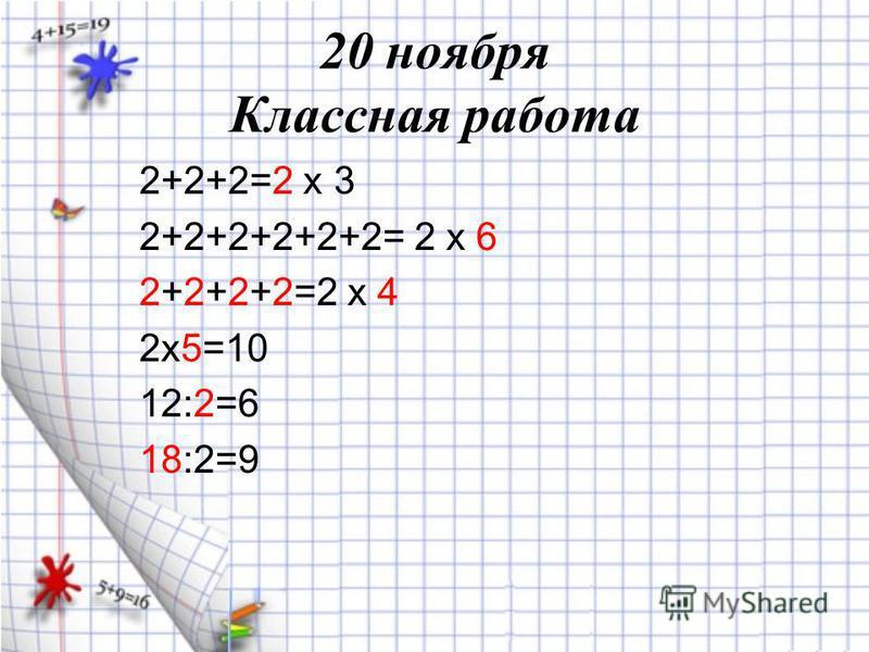 20 ноября Классная работа 2+2+2=2 х 3 2+2+2+2+2+2= 2 х 6 2+2+2+2=2 х 4 2 х 5=10 12:2=6 18:2=9