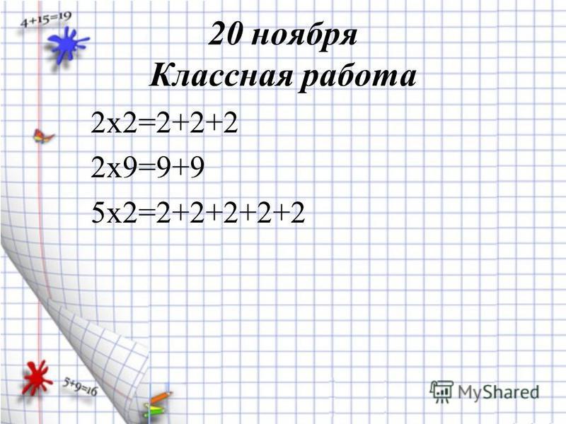 20 ноября Классная работа 2 х 2=2+2+2 2 х 9=9+9 5 х 2=2+2+2+2+2