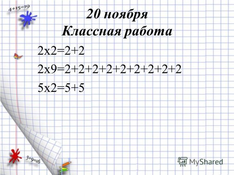 20 ноября Классная работа 2 х 2=2+2 2 х 9=2+2+2+2+2+2+2+2+2 5 х 2=5+5