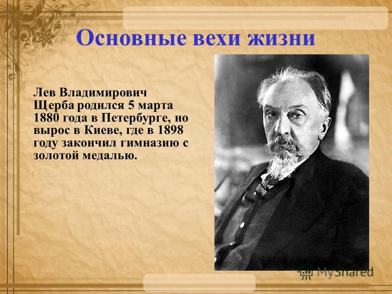 Основные вехи жизни Лев Владимирович Щерба родился 5 марта 1880 года в Петербурге, но вырос в Киеве, где в 1898 году закончил гимназию с золотой медалью. Го