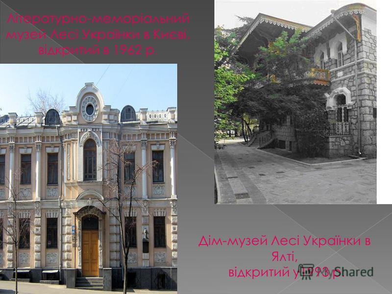 Літературно-меморіальний музей Лесі Українки в Києві, відкритий в 1962 р. Дім-музей Лесі Українки в Ялті, відкритий у1993 р.