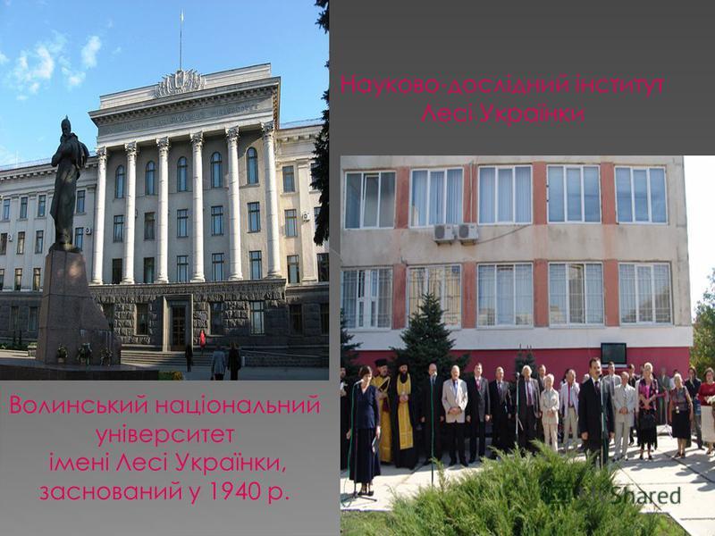 Волинський національний університет імені Лесі Українки, заснований у 1940 р. Науково-дослідний інститут Лесі Українки