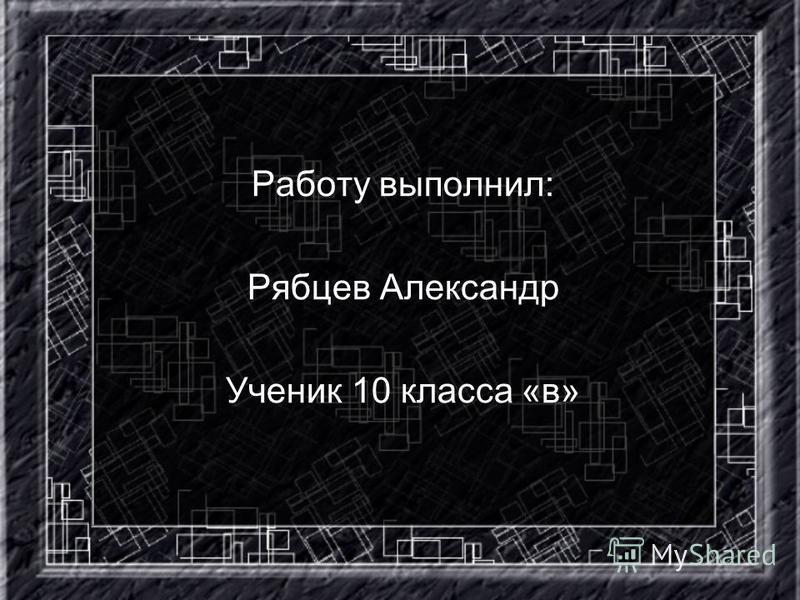 Работу выполнил: Рябцев Александр Ученик 10 класса «в»