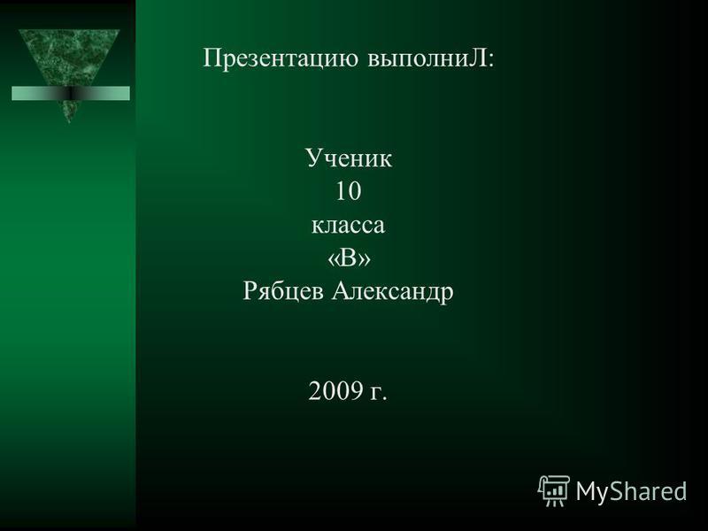 Презентацию выполниЛ: Ученик 10 класса «В» Рябцев Александр 2009 г.