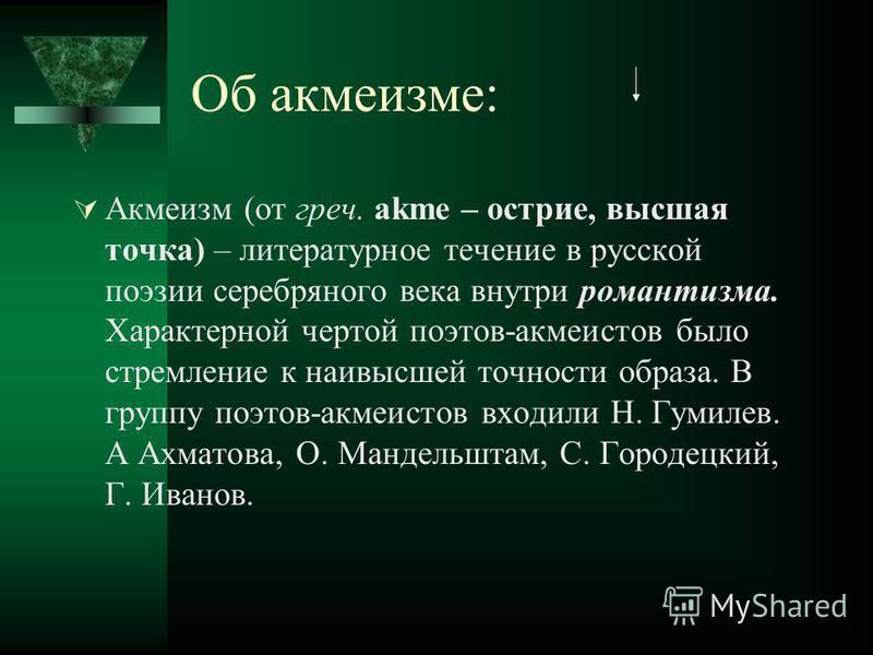 Об акмеизме: Акмеизм (от греч. akme – острие, высшая точка) – литературное течение в русской поэзии серебряного века внутри романтизма. Характерной чертой поэтов-акмеистов было стремление к наивысшей точности образа. В группу поэтов-акмеистов входили