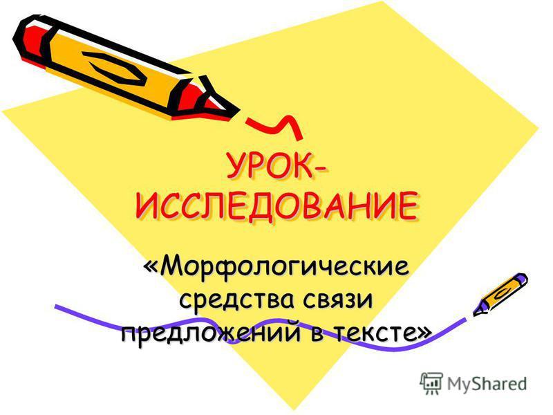 УРОК- ИССЛЕДОВАНИЕ «Морфологические средства связи предложений в тексте»
