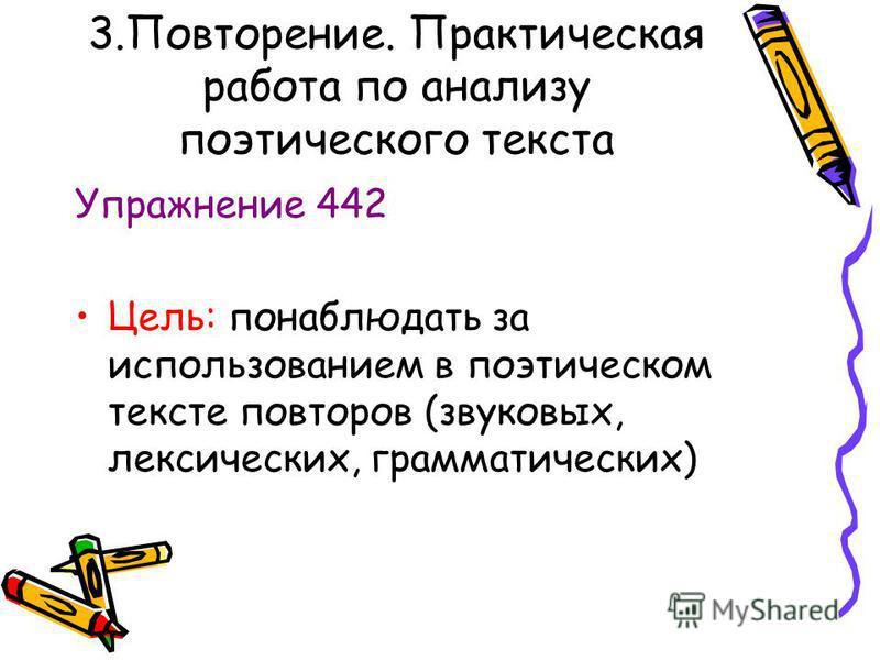 3.Повторение. Практическая работа по анализу поэтического текста Упражнение 442 Цель: понаблюдать за использованием в поэтическом тексте повторов (звуковых, лексических, грамматических)