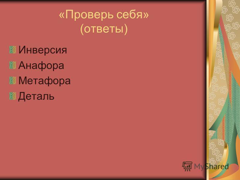 «Проверь себя» (ответы) Инверсия Анафора Метафора Деталь