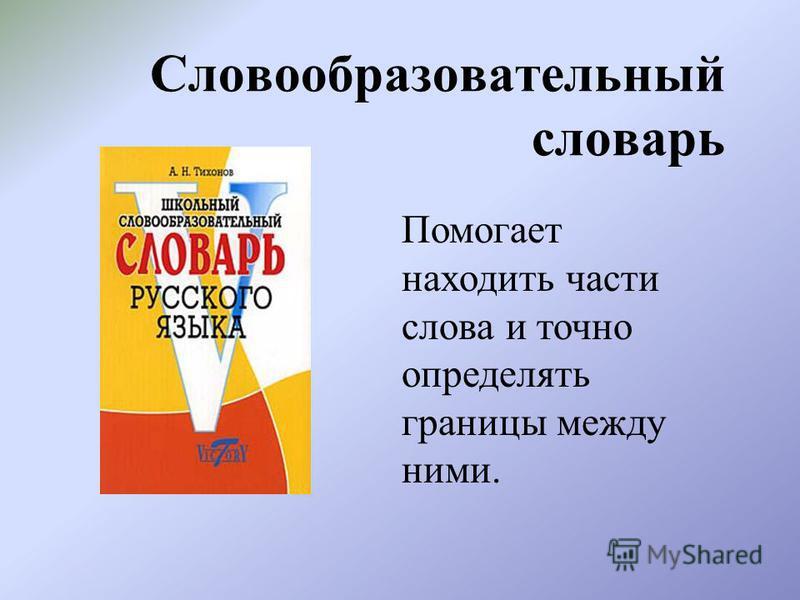 Словообразовательный словарь Помогает находить части слова и точно определять границы между ними.