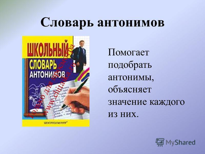 Словарь антонимов Помогает подобрать антонимы, объясняет значение каждого из них.