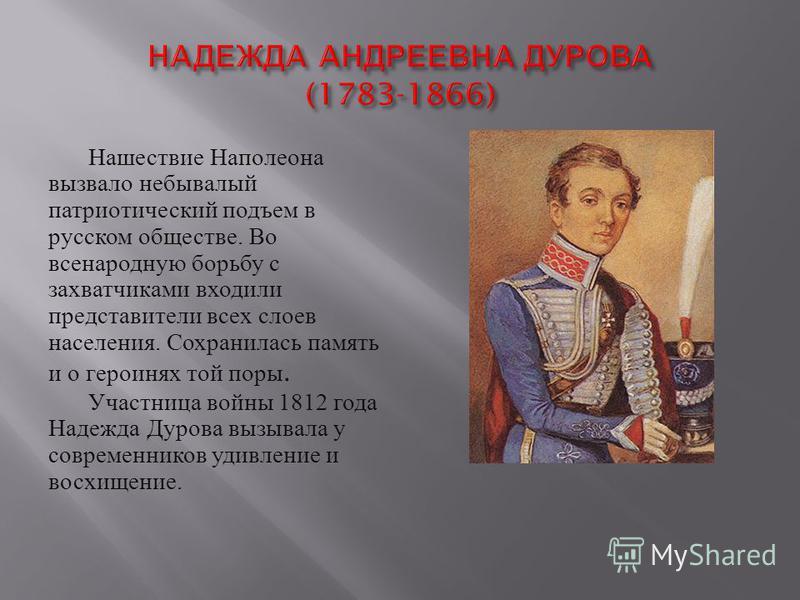 Нашествие Наполеона вызвало небывалый патриотический подъем в русском обществе. Во всенародную борьбу с захватчиками входили представители всех слоев населения. Сохранилась память и о героинях той поры. Участница войны 1812 года Надежда Дурова вызыва