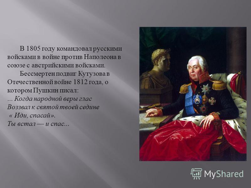 В 1805 году командовал русскими войсками в войне против Наполеона в союзе с австрийскими войсками. Бессмертен подвиг Кутузова в Отечественной войне 1812 года, о котором Пушкин писал :... Когда народной веры глас Воззвал к святой твоей седине « Иди, с