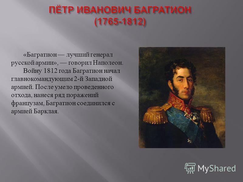 « Багратион лучший генерал русской армии », говорил Наполеон. Войну 1812 года Багратион начал главнокомандующим 2- й Западной армией. После умело проведенного отхода, нанеся ряд поражений французам, Багратион соединился с армией Барклая.