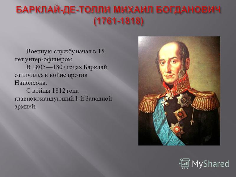 Военную службу начал в 15 лет унтер - офицером. В 18051807 годах Барклай отличился в войне против Наполеона. С войны 1812 года главнокомандующий 1- й Западной армией.