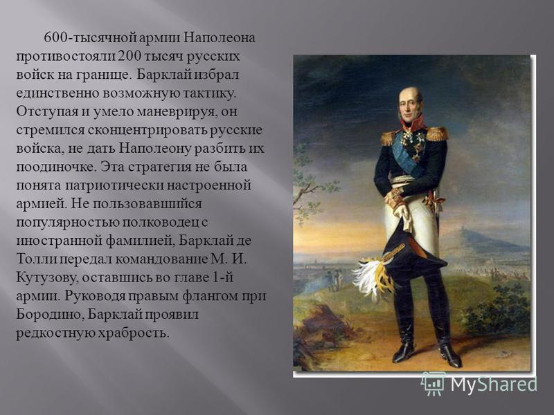 600- тысячной армии Наполеона противостояли 200 тысяч русских войск на границе. Барклай избрал единственно возможную тактику. Отступая и умело маневрируя, он стремился сконцентрировать русские войска, не дать Наполеону разбить их поодиночке. Эта стра
