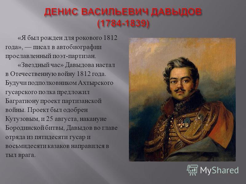 « Я был рожден для рокового 1812 года », писал в автобиографии прославленный поэт - партизан. « Звездный час » Давыдова настал в Отечественную войну 1812 года. Будучи подполковником Ахтырского гусарского полка предложил Багратиону проект партизанской