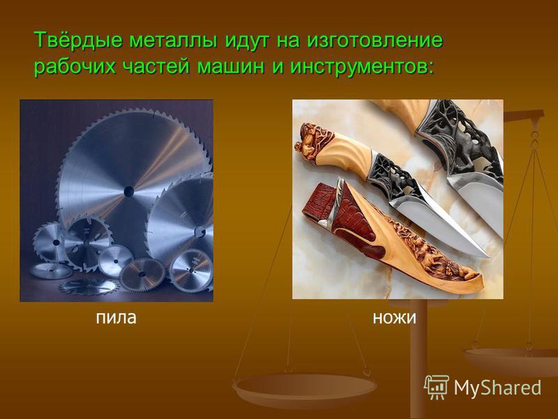 Твёрдые металлы идут на изготовление рабочих частей машин и инструментов: пила ножи