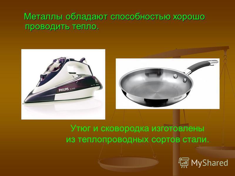 Металлы обладают способностью хорошо проводить тепло. Утюг и сковородка изготовлены из теплопроводных сортов стали.