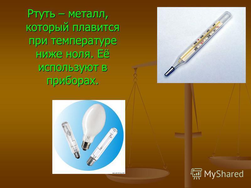 Ртуть – металл, который плавится при температуре ниже ноля. Её используют в приборах.