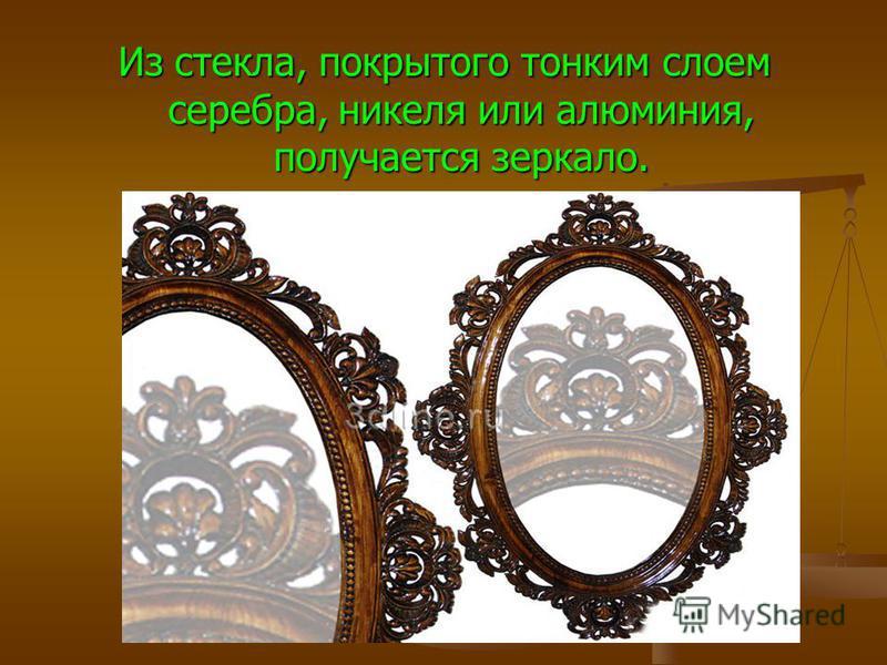 Из стекла, покрытого тонким слоем серебра, никеля или алюминия, получается зеркало.