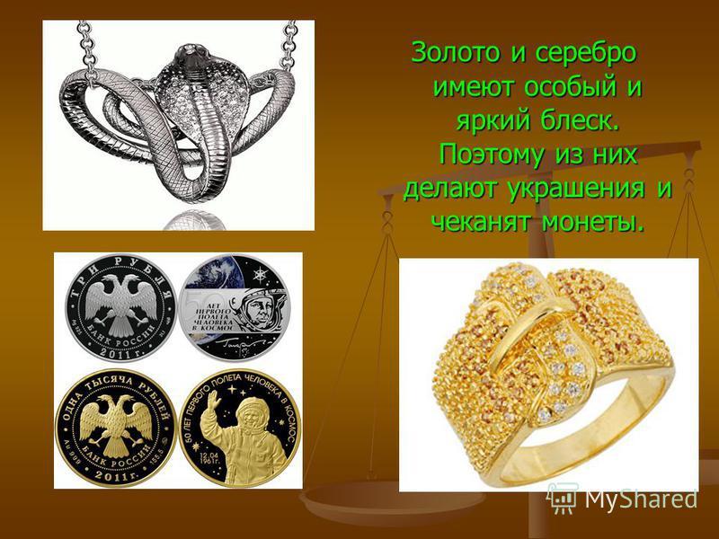 Золото и серебро имеют особый и яркий блеск. Поэтому из них делают украшения и чеканят монеты.