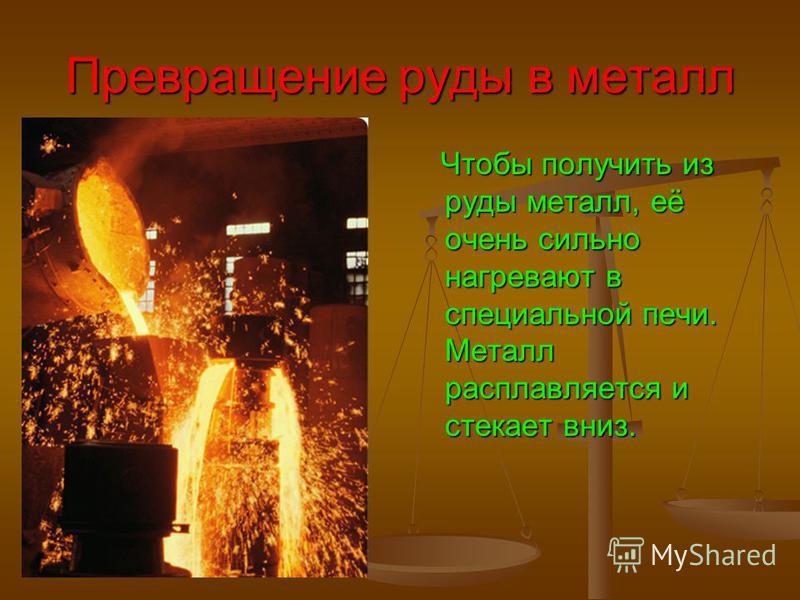 Превращение руды в металл Чтобы получить из руды металл, её очень сильно нагревают в специальной печи. Металл расплавляется и стекает вниз.