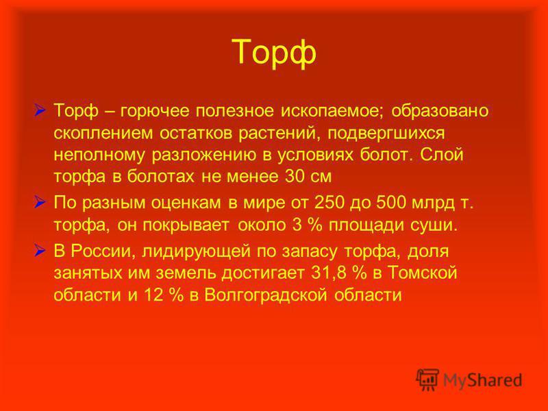 Торф Торф – горючее полезное ископаемое; образовано скоплением остатков растений, подвергшихся неполному разложению в условиях болот. Слой торфа в болотах не менее 30 см По разным оценкам в мире от 250 до 500 млрд т. торфа, он покрывает около 3 % пло