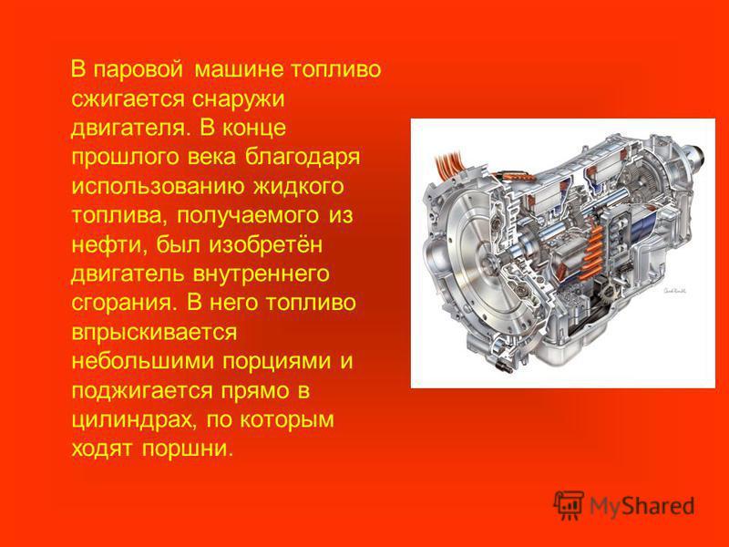 В паровой машине топливо сжигается снаружи двигателя. В конце прошлого века благодаря использованию жидкого топлива, получаемого из нефти, был изобретён двигатель внутреннего сгорания. В него топливо впрыскивается небольшими порциями и поджигается пр