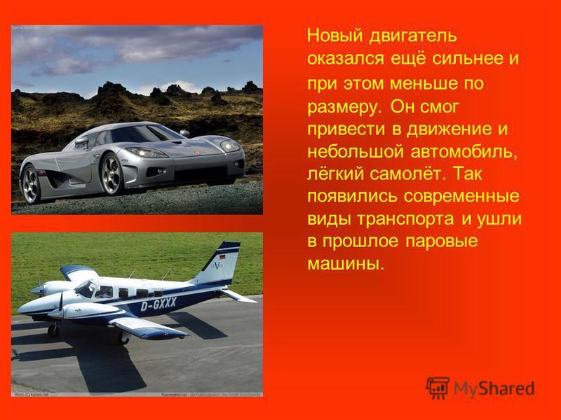 Новый двигатель оказался ещё сильнее и при этом меньше по размеру. Он смог привести в движение и небольшой автомобиль, лёгкий самолёт. Так появились современные виды транспорта и ушли в прошлое паровые машины.