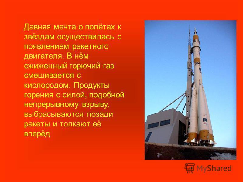 Давняя мечта о полётах к звёздам осуществилась с появлением ракетного двигателя. В нём сжиженный горючий газ смешивается с кислородом. Продукты горения с силой, подобной непрерывному взрыву, выбрасываются позади ракеты и толкают её вперёд