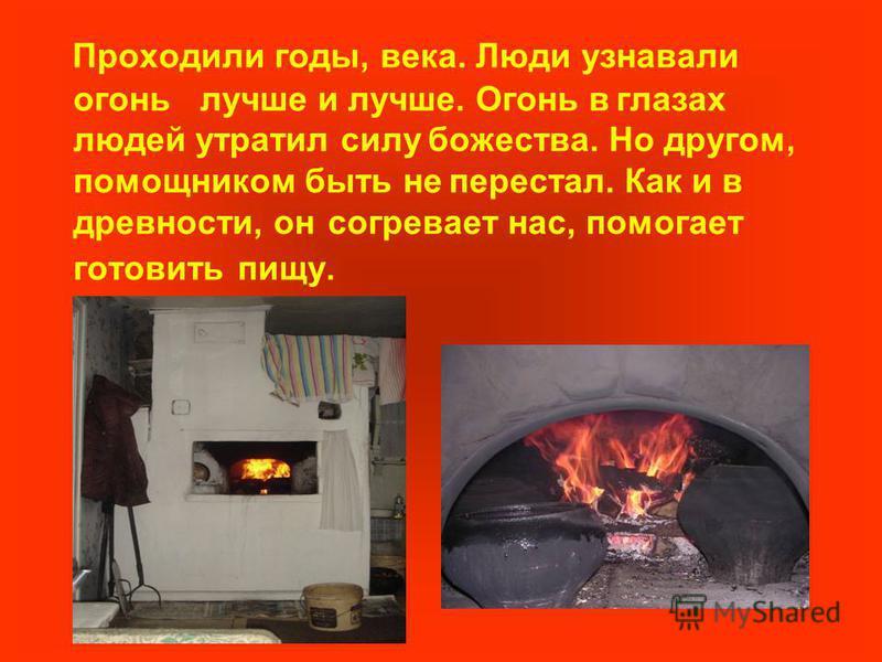 Проходили годы, века. Люди узнавали огонь лучше и лучше. Огонь в глазах людей утратил силу божества. Но другом, помощником быть не перестал. Как и в древности, он согревает нас, помогает готовить пищу.