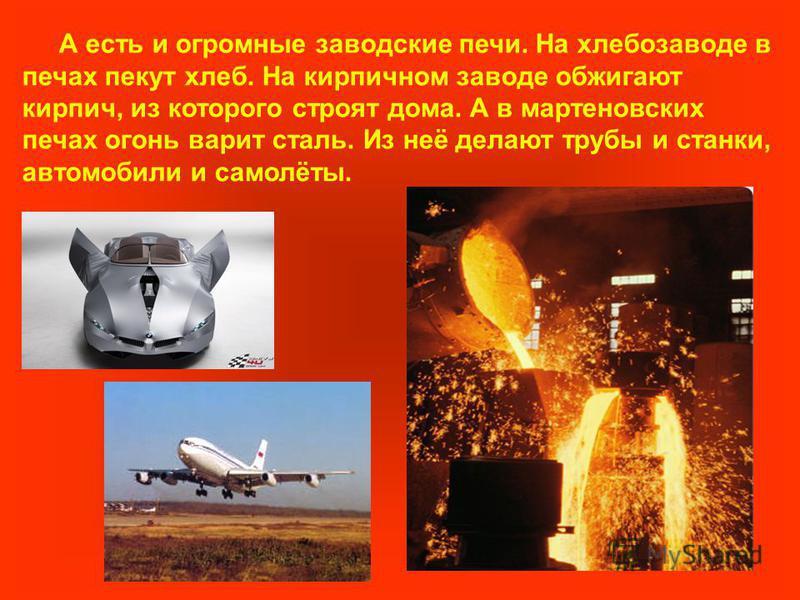 А есть и огромные заводские печи. На хлебозаводе в печах пекут хлеб. На кирпичном заводе обжигают кирпич, из которого строят дома. А в мартеновских печах огонь варит сталь. Из неё делают трубы и станки, автомобили и самолёты.