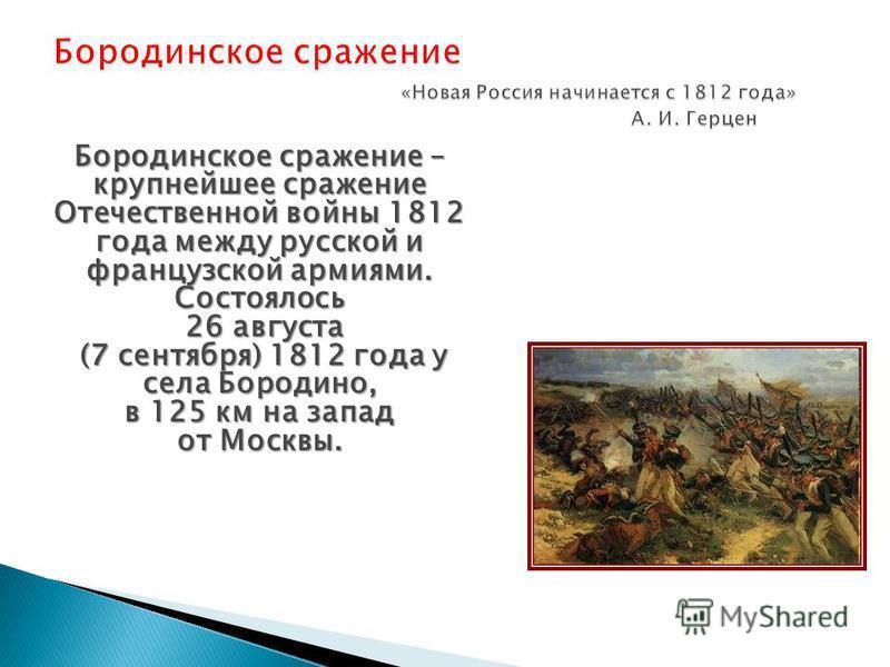 Бородинское сражение – крупнейшее сражение Отечественной войны 1812 года между русской и французской армиями. Состоялось 26 августа 26 августа (7 сентября) 1812 года у села Бородино, (7 сентября) 1812 года у села Бородино, в 125 км на запад от Москвы
