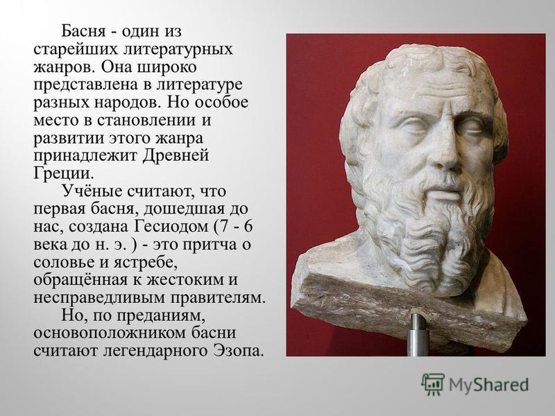 Басня - один из старейших литературных жанров. Она широко представлена в литературе разных народов. Но особое место в становлении и развитии этого жанра принадлежит Древней Греции. Учёные считают, что первая басня, дошедшая до нас, создана Гесиодом (