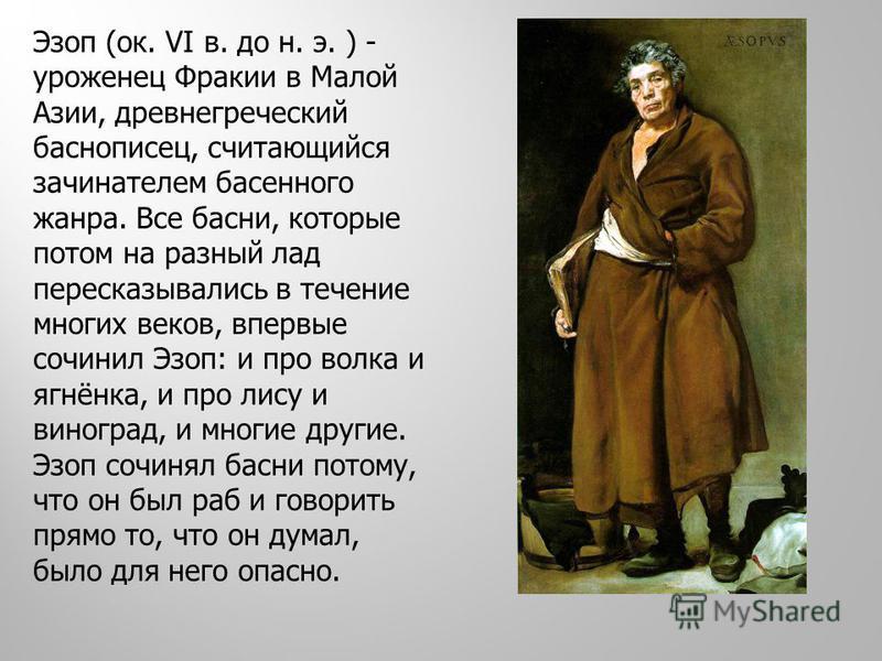 Эзоп (ок. VI в. до н. э. ) - уроженец Фракии в Малой Азии, древнегреческий баснописец, считающийся зачинателем басенного жанра. Все басни, которые потом на разный лад пересказывались в течение многих веков, впервые сочинил Эзоп: и про волка и ягнёнка