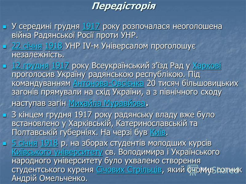 Передісторія У середині грудня 1917 року розпочалася неоголошена війна Радянської Росії проти УНР. У середині грудня 1917 року розпочалася неоголошена війна Радянської Росії проти УНР.1917 22 січня 1918 УНР ІV-м Універсалом проголошує незалежність. 2