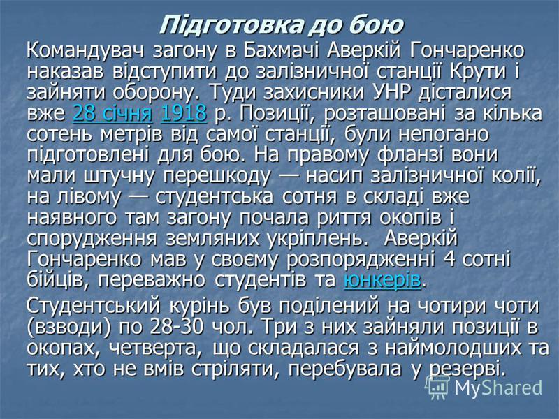Підготовка до бою Командувач загону в Бахмачі Аверкій Гончаренко наказав відступити до залізничної станції Крути і зайняти оборону. Туди захисники УНР дісталися вже 28 січня 1918 р. Позиції, розташовані за кілька сотень метрів від самої станції, були