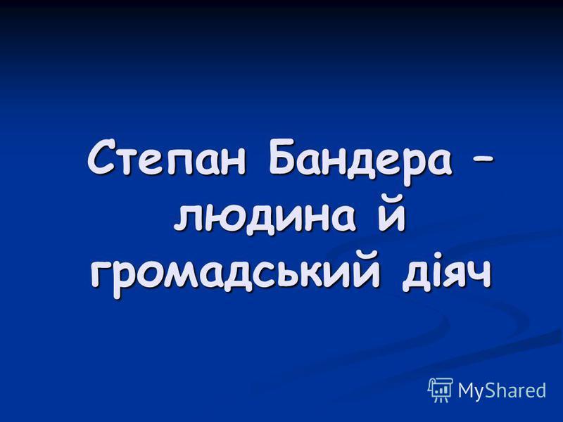 Степан Бандера – людина й громадський діяч