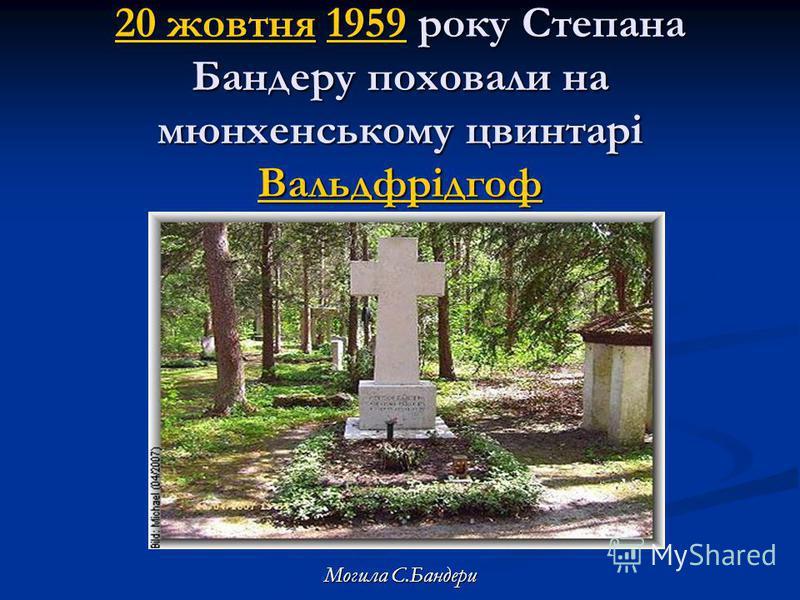 20 жовтня20 жовтня 1959 року Степана Бандеру поховали на мюнхенському цвинтарі Вальдфрідгоф 1959 Вальдфрідгоф 20 жовтня1959 Вальдфрідгоф Могила С.Бандери