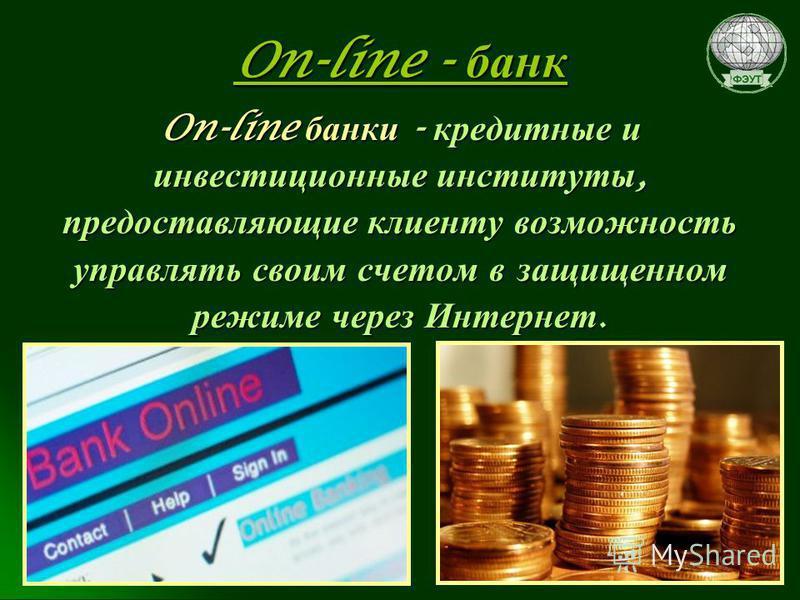 On-line - банк On-line банки - кредитные и инвестиционные институты, предоставляющие клиенту возможность управлять своим счетом в защищенном режиме через Интернет.